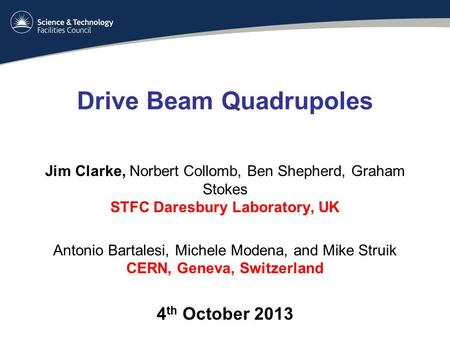 Drive Beam Quadrupoles Jim Clarke, Norbert Collomb, Ben Shepherd, Graham Stokes STFC Daresbury Laboratory, UK Antonio Bartalesi, Michele Modena, and Mike.
