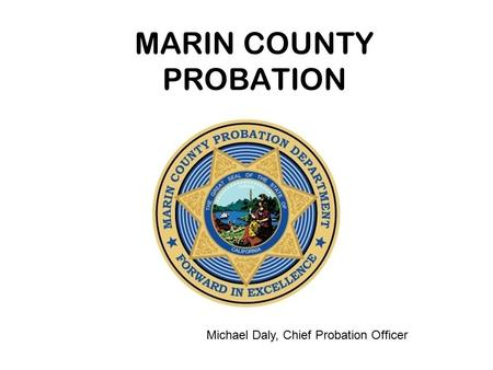 MARIN COUNTY PROBATION Michael Daly, Chief Probation Officer.
