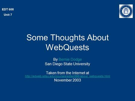 EDT 608 Unit 7 Some Thoughts About WebQuests By Bernie Dodge San Diego State University Taken from the Internet at