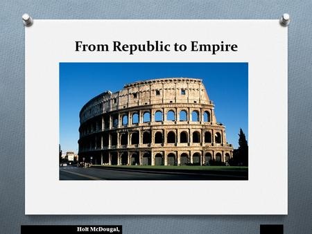 Holt McDougal, From Republic to Empire. Holt McDougal, From Republic to Empire The Big Idea After changing from a republic to an empire, Rome grew politically.