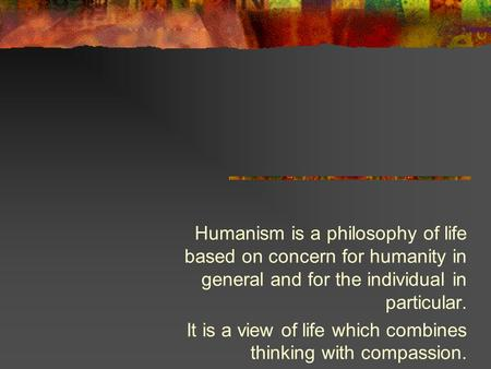 Humanism is a philosophy of life based on concern for humanity in general and for the individual in particular. It is a view of life which combines thinking.