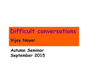 Difficult conversations Vijay Nayar Autumn Seminar September 2015.