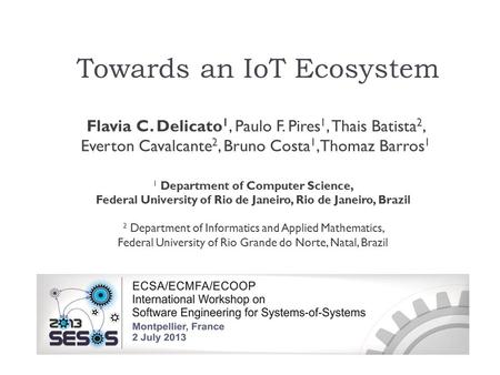 Towards an IoT Ecosystem Flavia C. Delicato 1, Paulo F. Pires 1, Thais Batista 2, Everton Cavalcante 2, Bruno Costa 1, Thomaz Barros 1 1 Department of.