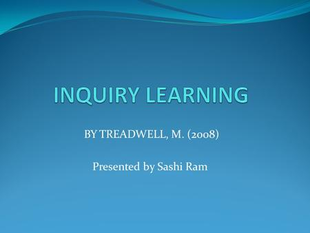 BY TREADWELL, M. (2008) Presented by Sashi Ram. WHAT IS INQUIRY LEARNING? WHY DO WE NEED INQUIRY LEARNING? HOW IS INQUIRY LEARNING ACQUIRED? WHAT IS NEEDED.
