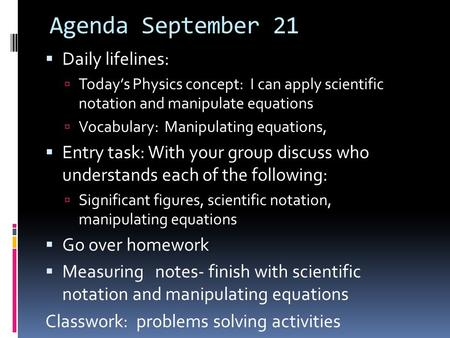Agenda September 21  Daily lifelines:  Today's Physics concept: I can apply scientific notation and manipulate equations  Vocabulary: Manipulating equations,