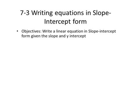 7-3 Writing equations in Slope- Intercept form Objectives: Write a linear equation in Slope-intercept form given the slope and y intercept.