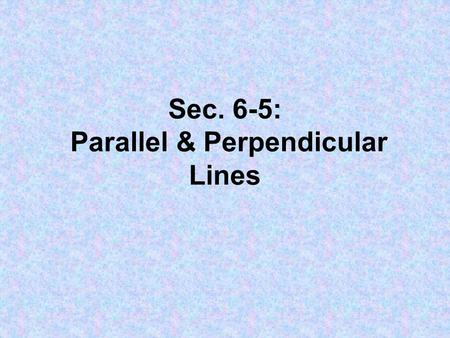 Sec. 6-5: Parallel & Perpendicular Lines. 1. Parallel Lines: // Lines that never intersect. Slopes are the same. 2. Perpendicular Lines: ┴ Lines that.