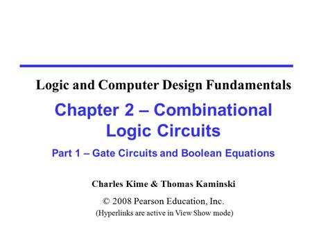 Charles Kime & Thomas Kaminski © 2008 Pearson Education, Inc. (Hyperlinks are active in View Show mode) Chapter 2 – Combinational Logic Circuits Part 1.
