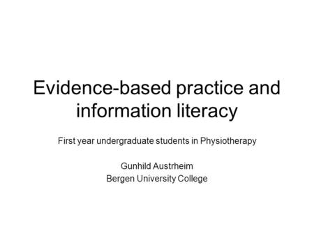 Evidence-based practice and information literacy First year undergraduate students in Physiotherapy Gunhild Austrheim Bergen University College.