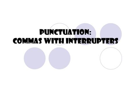 "Punctuation: Commas With Interrupters What's an Interrupter? An interrupter is something which ""interrupts"" the flow of the sentence.  Nonessential."