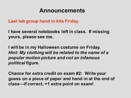 Announcements Last lab group hand in kits Friday. I have several notebooks left in class. If missing yours, please see me. I will be in my Halloween costume.