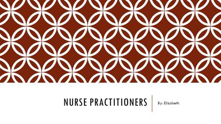 NURSE PRACTITIONERS By: Elizabeth. NATURE OF THE WORK Between a nurse and a physician Interacting with patients Diagnosing illnesses Prescribing treatments.