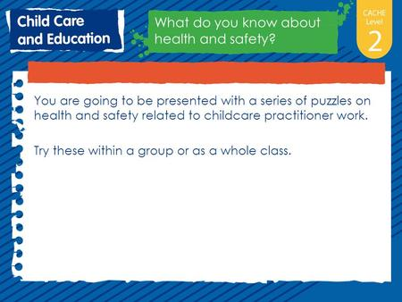 You are going to be presented with a series of puzzles on health and safety related to childcare practitioner work. Try these within a group or as a whole.
