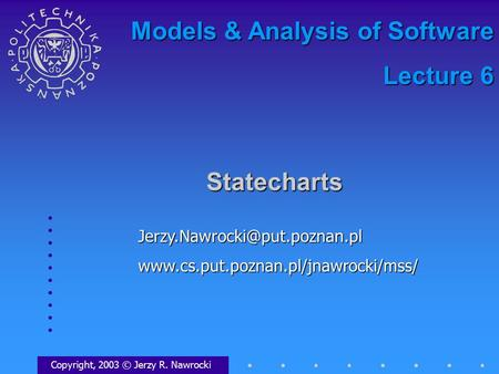 Statecharts Copyright, 2003 © Jerzy R. Nawrocki Models & Analysis of Software Lecture 6.