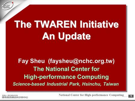 National Center for High-performance Computing1 The TWAREN Initiative An Update Fay Sheu The National Center for High-performance.