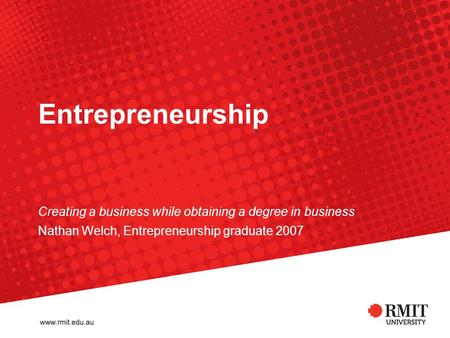 Entrepreneurship Creating a business while obtaining a degree in business Nathan Welch, Entrepreneurship graduate 2007.