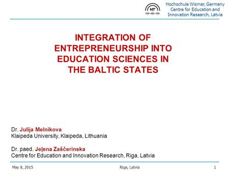 Hochschule Wismar, Germany Centre for Education and Innovation Research, Latvia 1May 8, 2015 INTEGRATION OF ENTREPRENEURSHIP INTO EDUCATION SCIENCES IN.