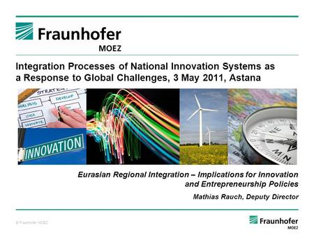 © Fraunhofer MOEZ Integration Processes of National Innovation Systems as a Response to Global Challenges, 3 May 2011, Astana Eurasian Regional Integration.