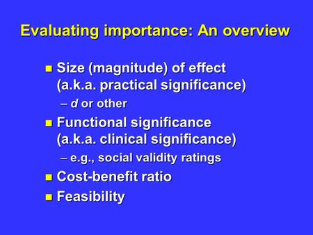 Evaluating importance: An overview Size (magnitude) of effect (a.k.a. practical significance) Size (magnitude) of effect (a.k.a. practical significance)
