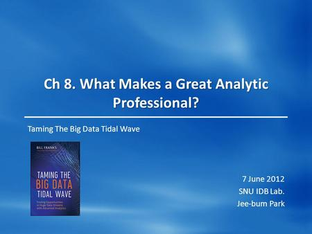 Ch 8. What Makes a Great Analytic Professional? Taming The Big Data Tidal Wave 7 June 2012 SNU IDB Lab. Jee-bum Park.