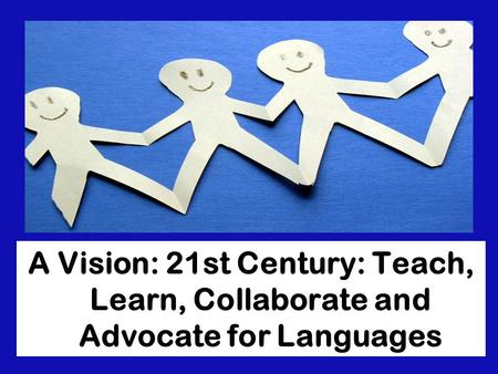 A Vision: 21st Century: Teach, Learn, Collaborate and Advocate for Languages.