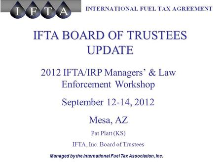 Managed by the International Fuel Tax Association, Inc. IFTA BOARD OF TRUSTEES UPDATE 2012 IFTA/IRP Managers' & Law Enforcement Workshop September 12-14,