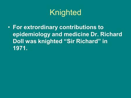 "Knighted For extrordinary contributions to epidemiology and medicine Dr. Richard Doll was knighted ""Sir Richard"" in 1971."