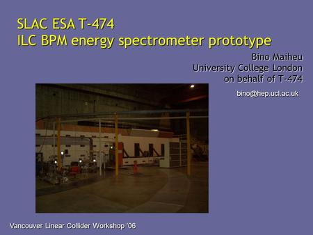 SLAC ESA T-474 ILC BPM energy spectrometer prototype Bino Maiheu University College London on behalf of T-474 Vancouver Linear Collider.
