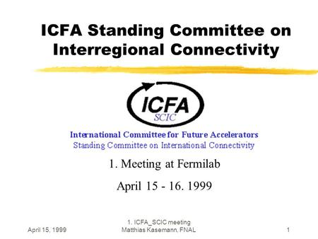 April 15, 1999 1. ICFA_SCIC meeting Matthias Kasemann, FNAL1 ICFA Standing Committee on Interregional Connectivity 1. Meeting at Fermilab April 15 - 16.