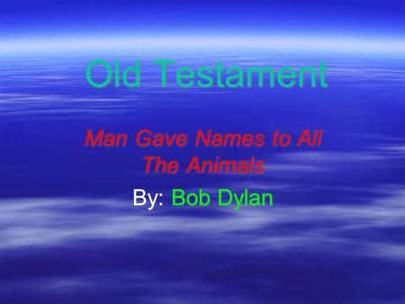 Old Testament Man Gave Names to All The Animals By: Bob Dylan Man Gave Names to All The Animals By: Bob Dylan.