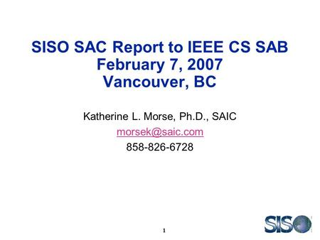 1 SISO SAC Report to IEEE CS SAB February 7, 2007 Vancouver, BC Katherine L. Morse, Ph.D., SAIC 858-826-6728.