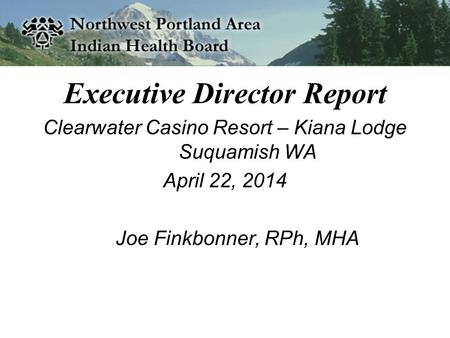 Executive Director Report Clearwater Casino Resort – Kiana Lodge Suquamish WA April 22, 2014 Joe Finkbonner, RPh, MHA.