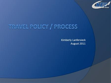 Kimberly Lanfersieck August 2011. Travel Policy  Purpose Cost effective management of travel expenses Identify reimbursable vs non-reimbursable expenses.