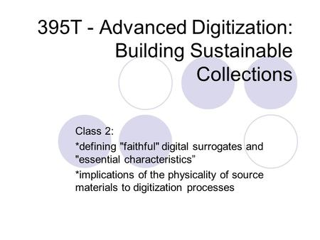 "395T - Advanced Digitization: Building Sustainable Collections Class 2: *defining faithful digital surrogates and essential characteristics"" *implications."