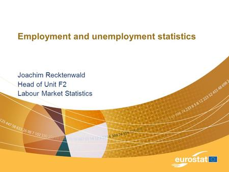 Employment and unemployment statistics Joachim Recktenwald Head of Unit F2 Labour Market Statistics.