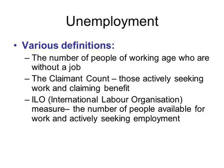 Unemployment Various definitions: –The number of people of working age who are without a job –The Claimant Count – those actively seeking work and claiming.