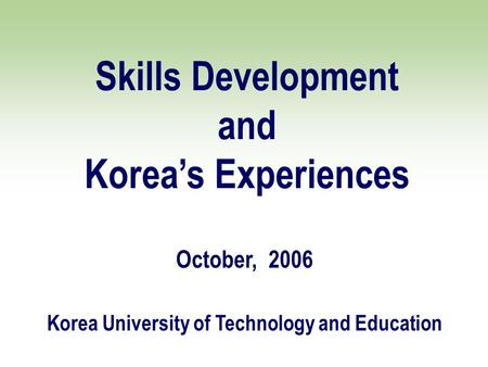 Skills Development and Korea's Experiences October, 2006 Korea University of Technology and Education.