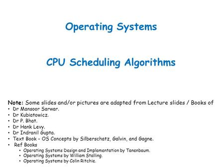 Operating Systems CPU Scheduling Algorithms Note: Some slides and/or pictures are adapted from Lecture slides / Books of Dr Mansoor Sarwar. Dr Kubiatowicz.