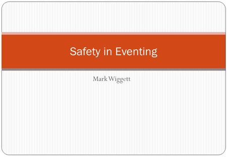 Mark Wiggett Safety in Eventing. FEI Eventing Risk Management Seminar Eventing constitutes the most complete combined equestrian combined competition,