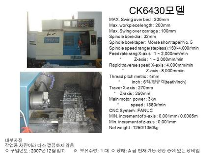 CK6430 모델 MAX. Swing over bed : 300mm Max. workpiece length : 200mm Max. Swing over carriage : 100mm Spindle bore dia : 32mm Spindle bore taper : Morse.