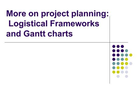 More on project planning: Logistical Frameworks and Gantt charts.