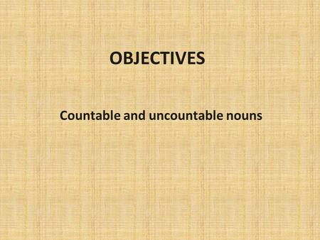 OBJECTIVES Countable and uncountable nouns Countable nouns Things I can count Three oranges Two oranges.
