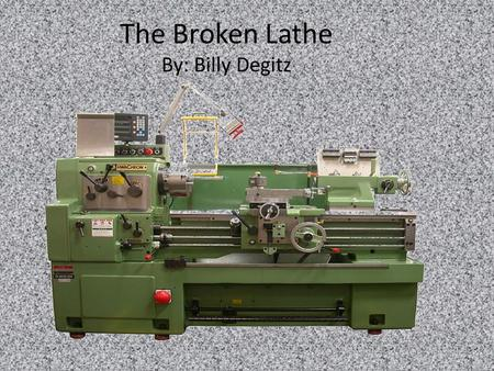 The Broken Lathe By: Billy Degitz. I never thought we could do it, but we broke the lathe! This is how it happened. We were cutting too fast and it.