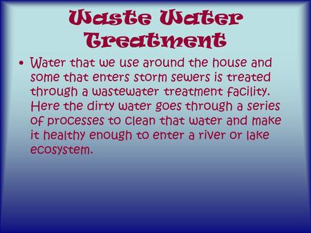 Waste Water Treatment Water that we use around the house and some that enters storm sewers is treated through a wastewater treatment facility. Here the.
