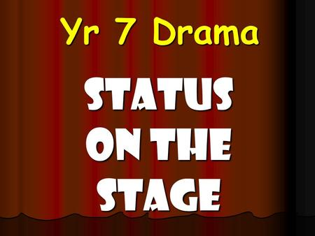 Yr 7 Drama Status on The Stage Today's Objectives By the end of this lesson, you will: Be able to explain what status is. Be able to explain what status.