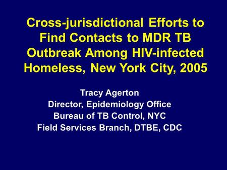 Cross-jurisdictional Efforts to Find Contacts to MDR TB Outbreak Among HIV-infected Homeless, New York City, 2005 Tracy Agerton Director, Epidemiology.