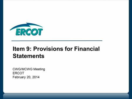 Item 9: Provisions for Financial Statements CWG/MCWG Meeting ERCOT February 20, 2014.