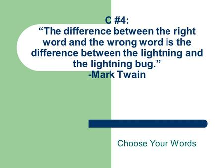 "C #4: ""The difference between the right word and the wrong word is the difference between the lightning and the lightning bug."" -Mark Twain Choose Your."