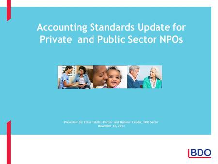 Accounting Standards Update for Private and Public Sector NPOs Presented by: Erica Teklits, Partner and National Leader, NPO Sector November 12, 2013.