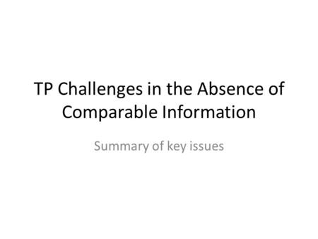 TP Challenges in the Absence of Comparable Information Summary of key issues.